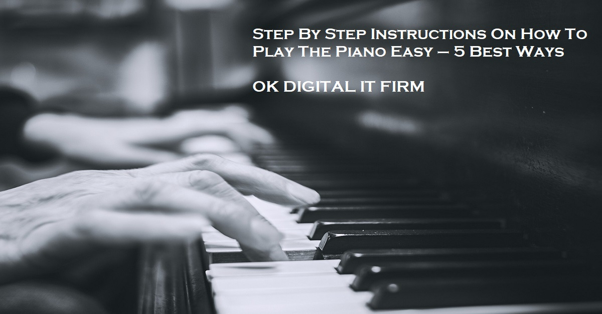 Step By Step Instructions On How To Play The Piano Easy – 5 Best Ways