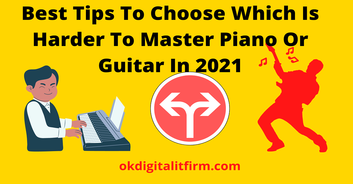 Best Tips To Choose Which Is Harder To Master Piano Or Guitar In 2021
